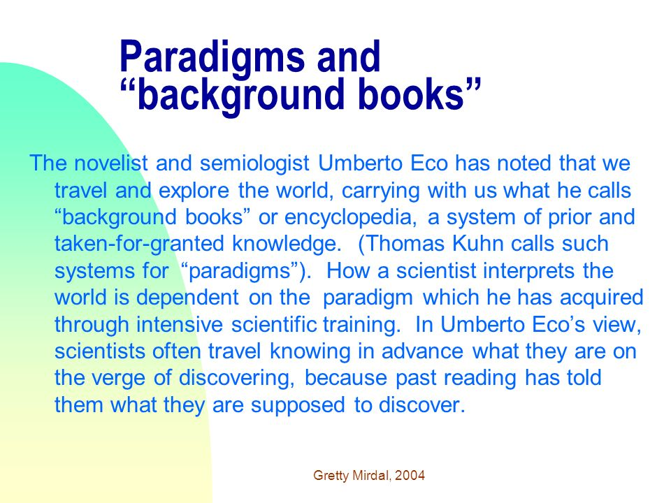 Gretty Mirdal, 2004 Paradigms and background books The novelist and semiologist Umberto Eco has noted that we travel and explore the world, carrying with us what he calls background books or encyclopedia, a system of prior and taken-for-granted knowledge.