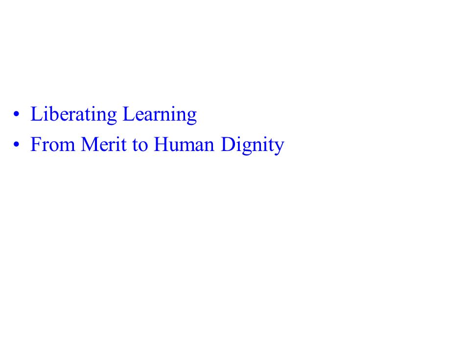 Liberating Learning From Merit to Human Dignity