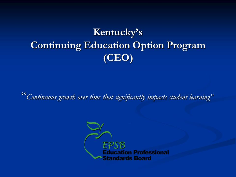 Kentuckys Continuing Education Option Program (CEO) Continuous growth over time that significantly impacts student learning Continuous growth over time that significantly impacts student learning