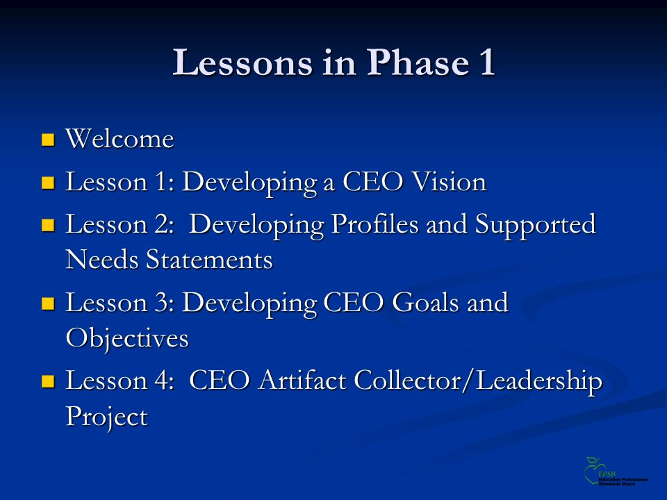 Lessons in Phase 1 Welcome Welcome Lesson 1: Developing a CEO Vision Lesson 1: Developing a CEO Vision Lesson 2: Developing Profiles and Supported Needs Statements Lesson 2: Developing Profiles and Supported Needs Statements Lesson 3: Developing CEO Goals and Objectives Lesson 3: Developing CEO Goals and Objectives Lesson 4: CEO Artifact Collector/Leadership Project Lesson 4: CEO Artifact Collector/Leadership Project