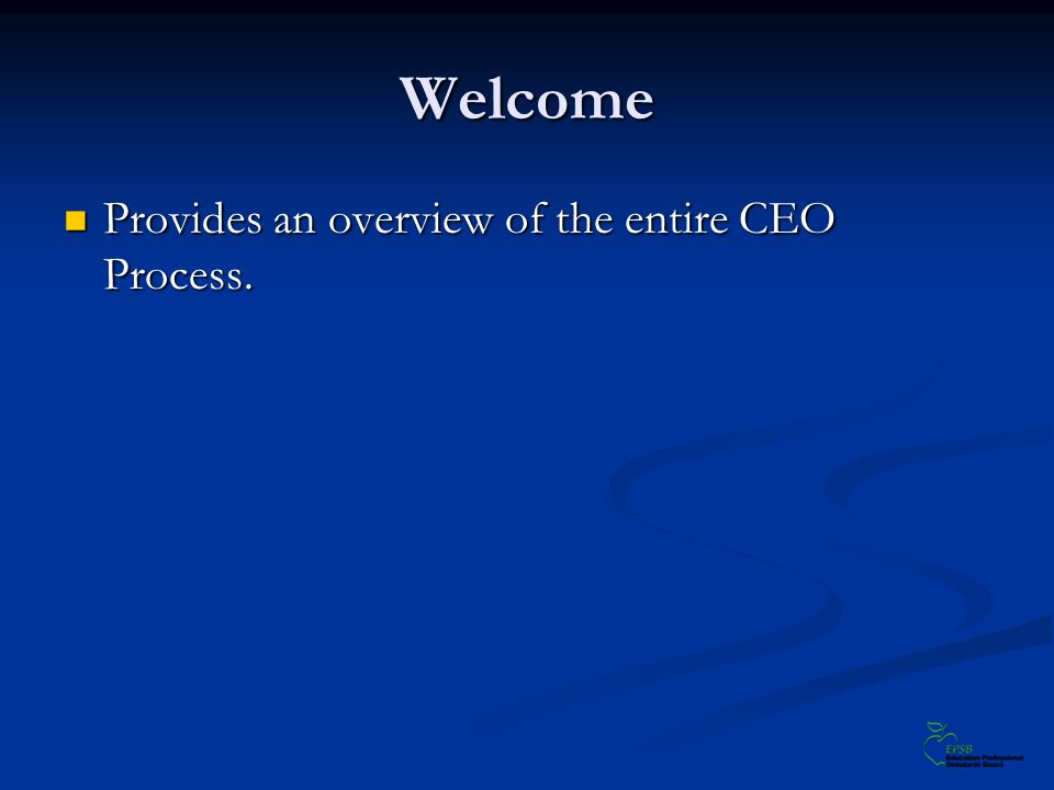 Welcome Provides an overview of the entire CEO Process. Provides an overview of the entire CEO Process.