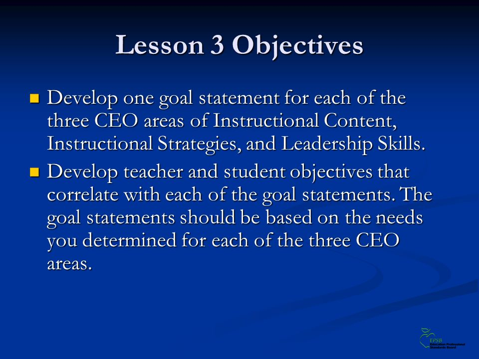Lesson 3 Objectives Develop one goal statement for each of the three CEO areas of Instructional Content, Instructional Strategies, and Leadership Skills.