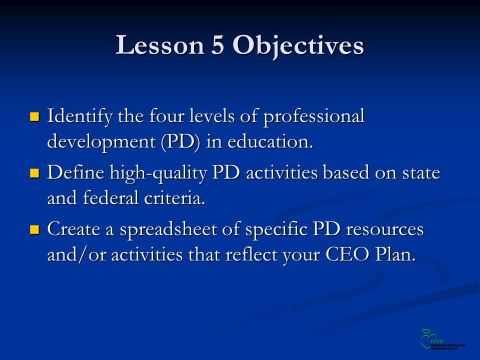 Lesson 5 Objectives Identify the four levels of professional development (PD) in education. Identify the four levels of professional development (PD)