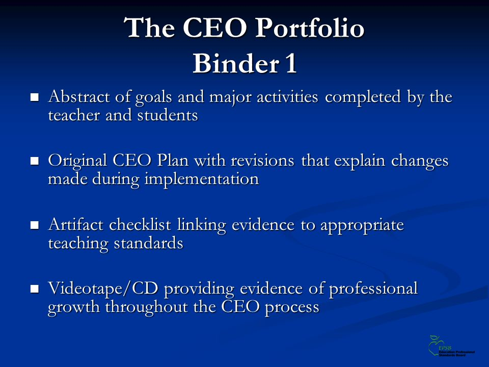 The CEO Portfolio Binder 1 Abstract of goals and major activities completed by the teacher and students Abstract of goals and major activities completed by the teacher and students Original CEO Plan with revisions that explain changes made during implementation Original CEO Plan with revisions that explain changes made during implementation Artifact checklist linking evidence to appropriate teaching standards Artifact checklist linking evidence to appropriate teaching standards Videotape/CD providing evidence of professional growth throughout the CEO process Videotape/CD providing evidence of professional growth throughout the CEO process