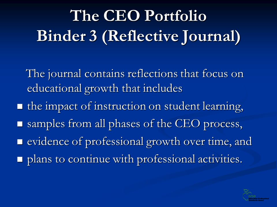 The CEO Portfolio Binder 3 (Reflective Journal) The journal contains reflections that focus on educational growth that includes The journal contains reflections that focus on educational growth that includes the impact of instruction on student learning, the impact of instruction on student learning, samples from all phases of the CEO process, samples from all phases of the CEO process, evidence of professional growth over time, and evidence of professional growth over time, and plans to continue with professional activities.