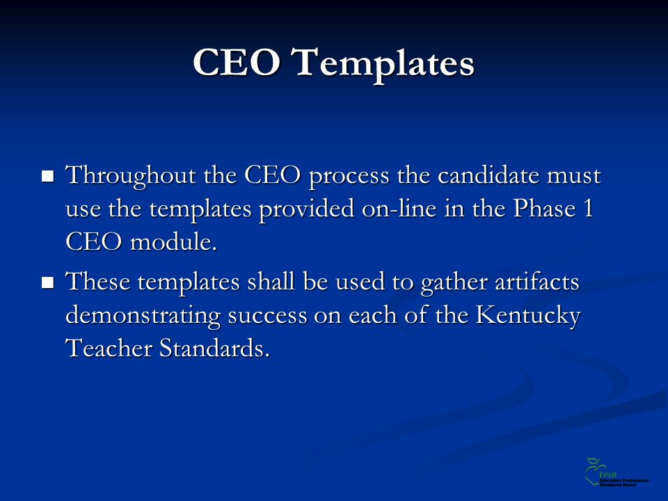 CEO Templates Throughout the CEO process the candidate must use the templates provided on-line in the Phase 1 CEO module. Throughout the CEO process t