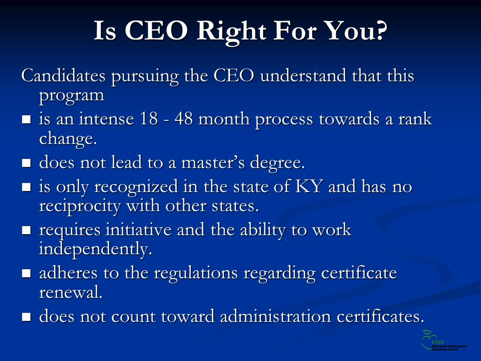 Is CEO Right For You? Candidates pursuing the CEO understand that this program is an intense 18 - 48 month process towards a rank change. is an intens