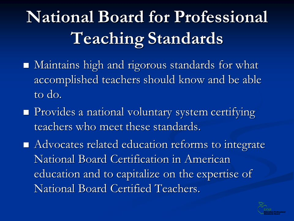 National Board for Professional Teaching Standards Maintains high and rigorous standards for what accomplished teachers should know and be able to do.