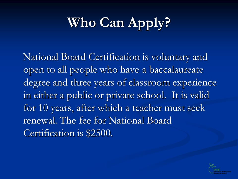 Who Can Apply? National Board Certification is voluntary and open to all people who have a baccalaureate degree and three years of classroom experienc