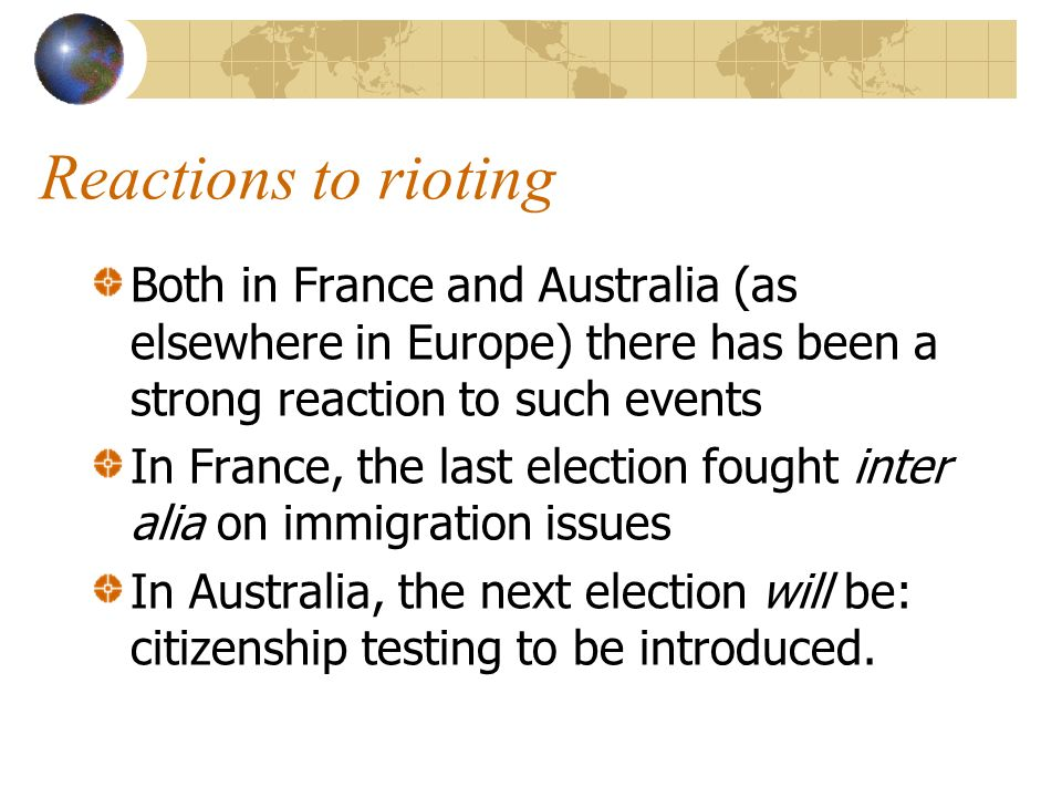 Reactions to rioting Both in France and Australia (as elsewhere in Europe) there has been a strong reaction to such events In France, the last election fought inter alia on immigration issues In Australia, the next election will be: citizenship testing to be introduced.