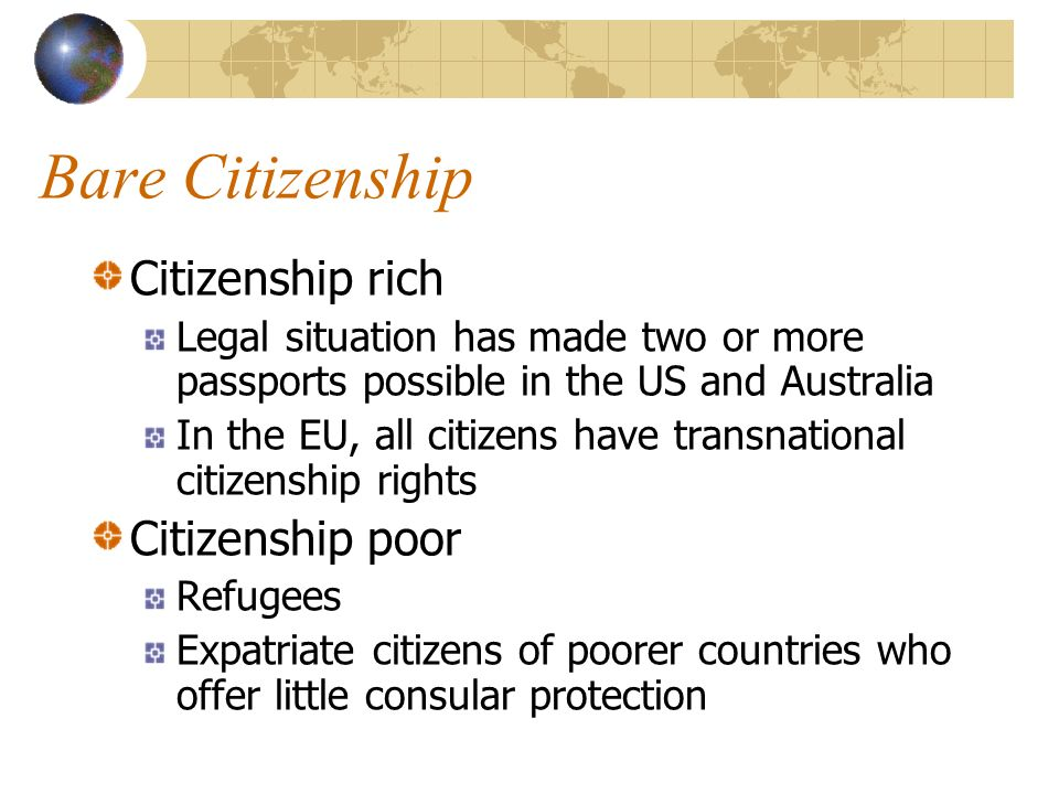 Bare Citizenship Citizenship rich Legal situation has made two or more passports possible in the US and Australia In the EU, all citizens have transnational citizenship rights Citizenship poor Refugees Expatriate citizens of poorer countries who offer little consular protection