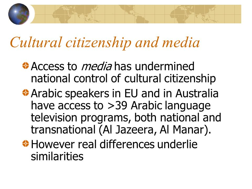 Cultural citizenship and media Access to media has undermined national control of cultural citizenship Arabic speakers in EU and in Australia have access to >39 Arabic language television programs, both national and transnational (Al Jazeera, Al Manar).