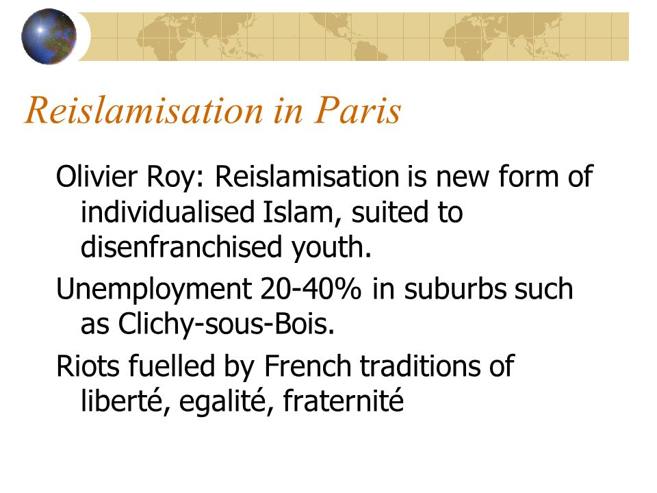 Reislamisation in Paris Olivier Roy: Reislamisation is new form of individualised Islam, suited to disenfranchised youth.