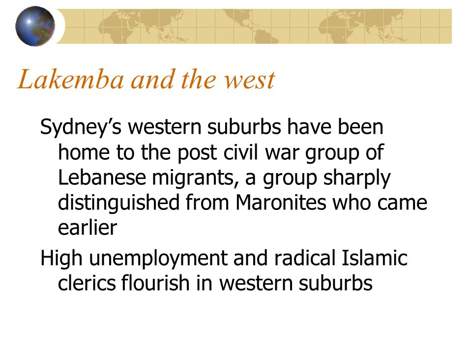 Lakemba and the west Sydneys western suburbs have been home to the post civil war group of Lebanese migrants, a group sharply distinguished from Maronites who came earlier High unemployment and radical Islamic clerics flourish in western suburbs