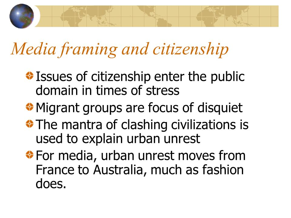 Media framing and citizenship Issues of citizenship enter the public domain in times of stress Migrant groups are focus of disquiet The mantra of clas