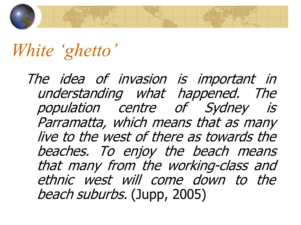 White ghetto The idea of invasion is important in understanding what happened. The population centre of Sydney is Parramatta, which means that as many