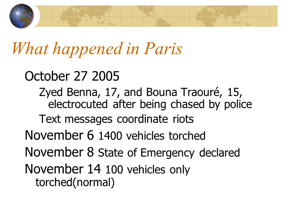 What happened in Paris October 27 2005 Zyed Benna, 17, and Bouna Traouré, 15, electrocuted after being chased by police Text messages coordinate riots