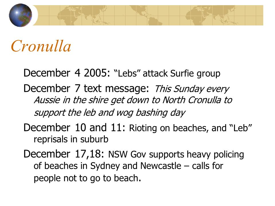 December : Lebs attack Surfie group December 7 text message: This Sunday every Aussie in the shire get down to North Cronulla to support the leb and wog bashing day December 10 and 11: Rioting on beaches, and Leb reprisals in suburb December 17,18: NSW Gov supports heavy policing of beaches in Sydney and Newcastle – calls for people not to go to beach.