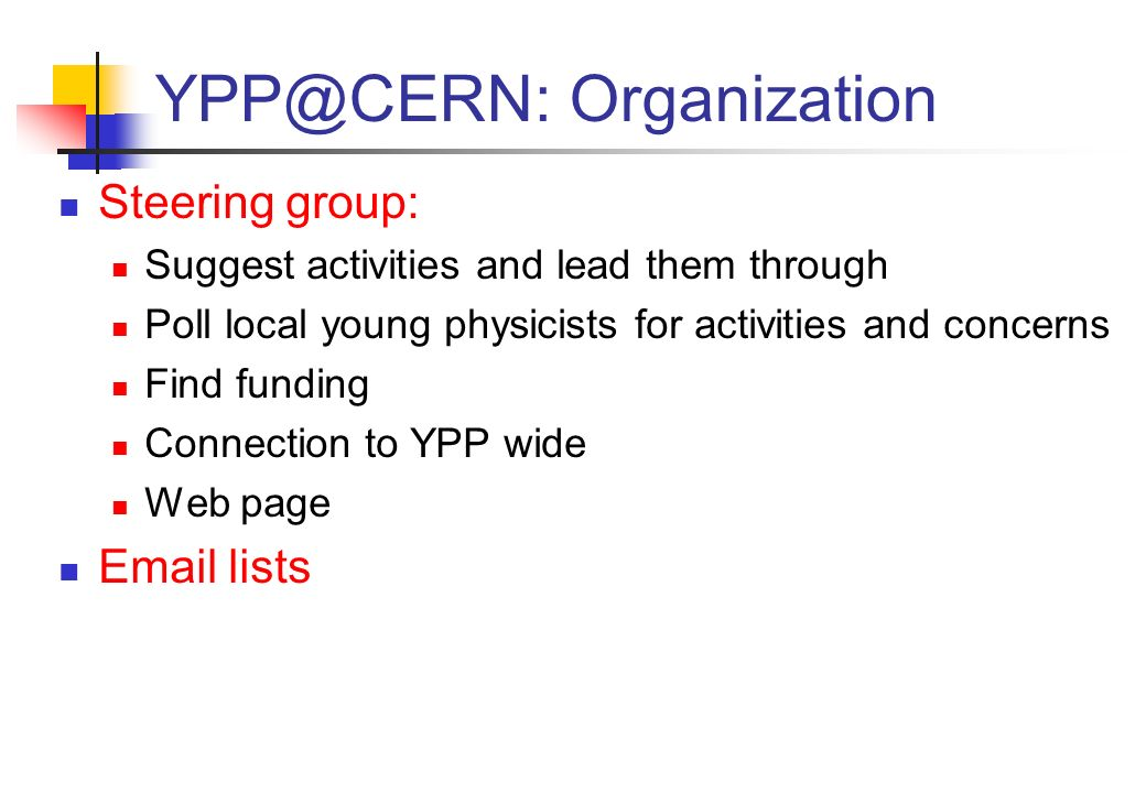 YPP@CERN: Organization Steering group: Suggest activities and lead them through Poll local young physicists for activities and concerns Find funding Connection to YPP wide Web page Email lists