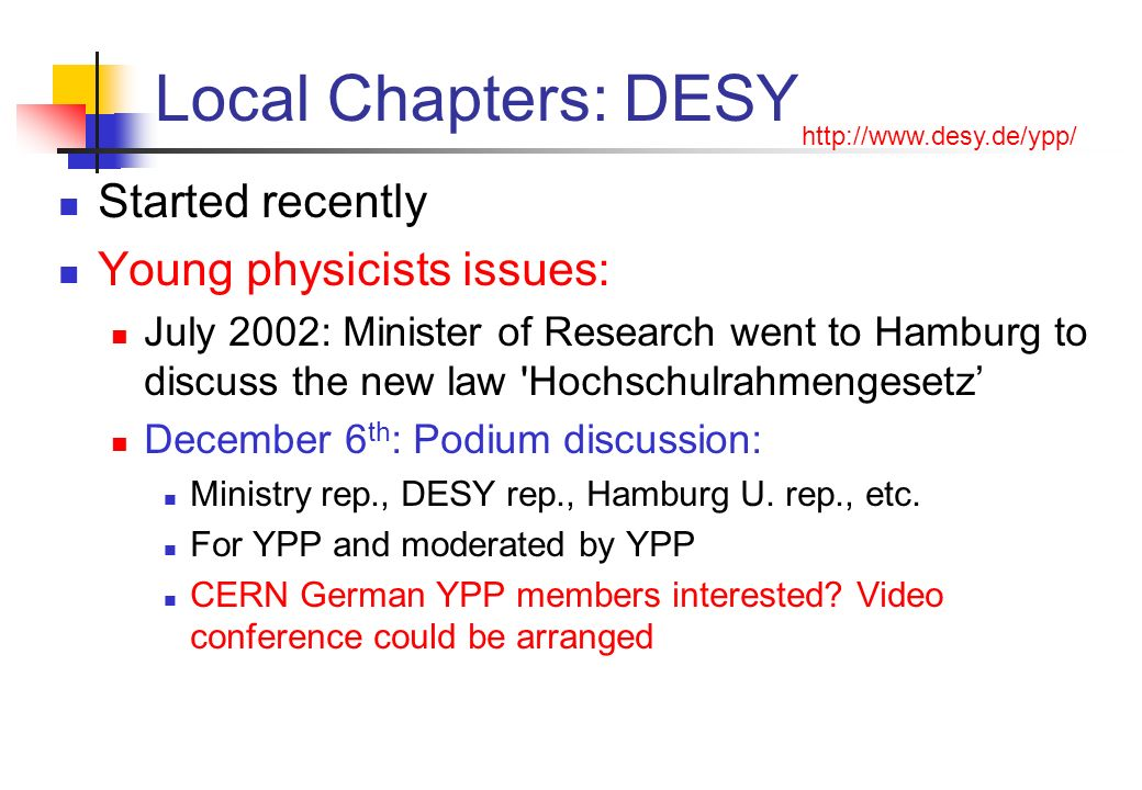Local Chapters: DESY Started recently Young physicists issues: July 2002: Minister of Research went to Hamburg to discuss the new law Hochschulrahmengesetz December 6 th : Podium discussion: Ministry rep., DESY rep., Hamburg U.
