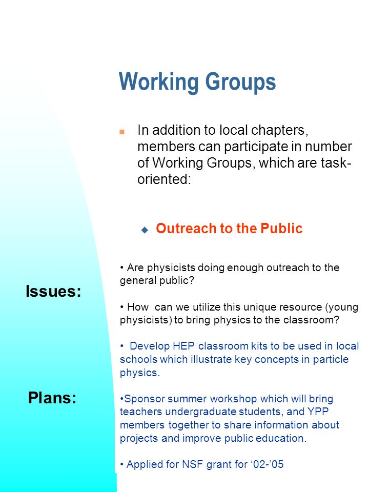 Working Groups In addition to local chapters, members can participate in number of Working Groups, which are task- oriented: Issues: Plans: Outreach to the Public Are physicists doing enough outreach to the general public.