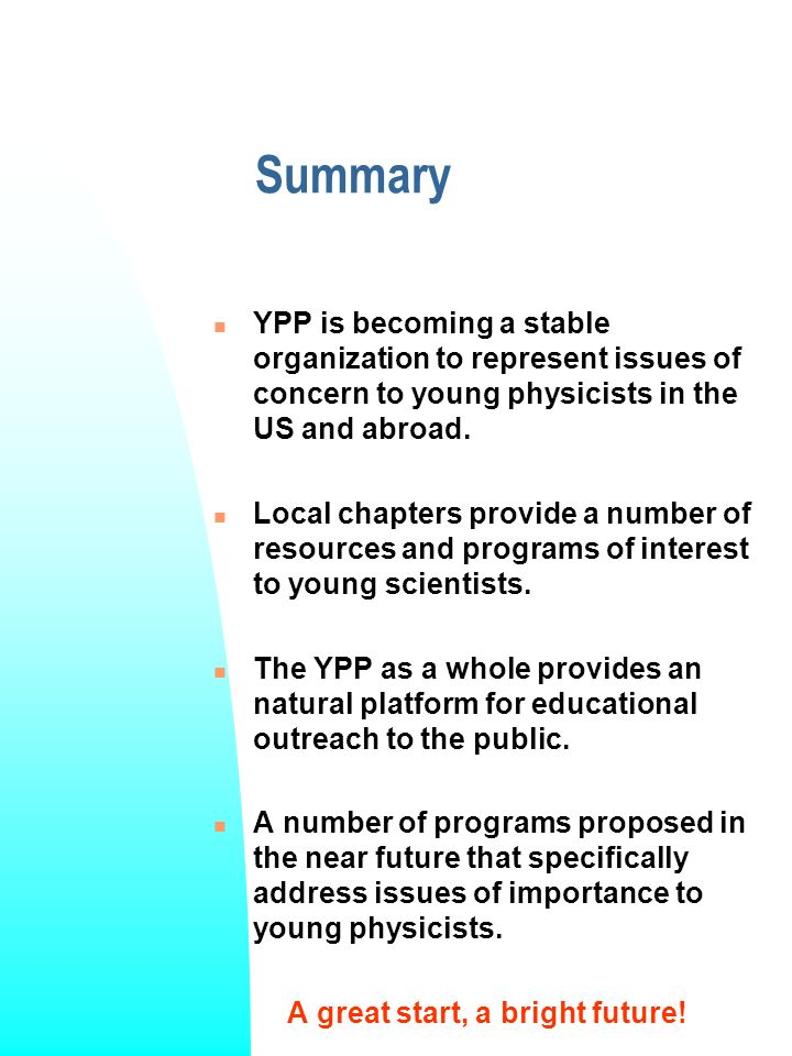 Summary YPP is becoming a stable organization to represent issues of concern to young physicists in the US and abroad.