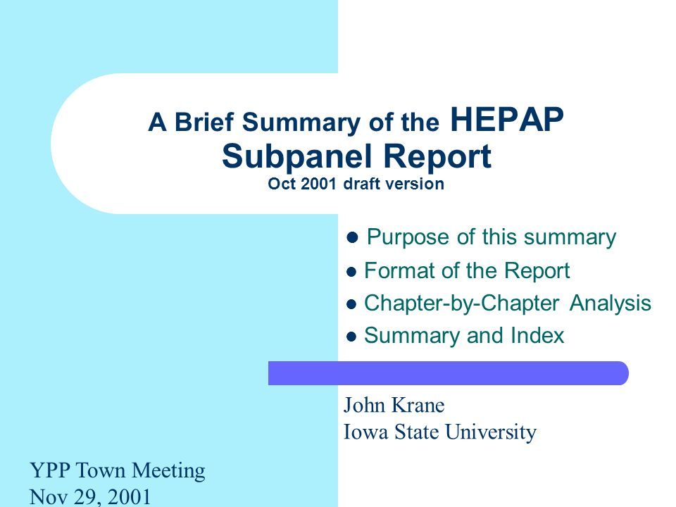 A Brief Summary of the HEPAP Subpanel Report Oct 2001 draft version Purpose of this summary Format of the Report Chapter-by-Chapter Analysis Summary and Index John Krane Iowa State University YPP Town Meeting Nov 29, 2001