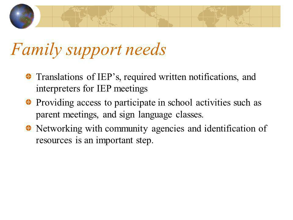 Family support needs Translations of IEPs, required written notifications, and interpreters for IEP meetings Providing access to participate in school activities such as parent meetings, and sign language classes.