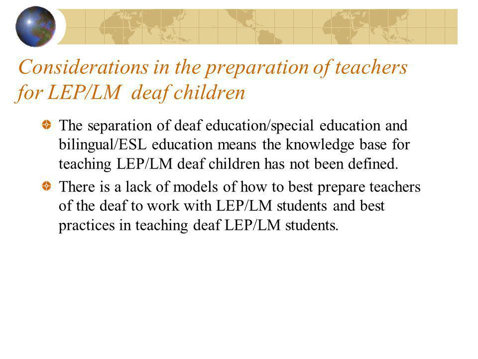 Considerations in the preparation of teachers for LEP/LM deaf children The separation of deaf education/special education and bilingual/ESL education means the knowledge base for teaching LEP/LM deaf children has not been defined.