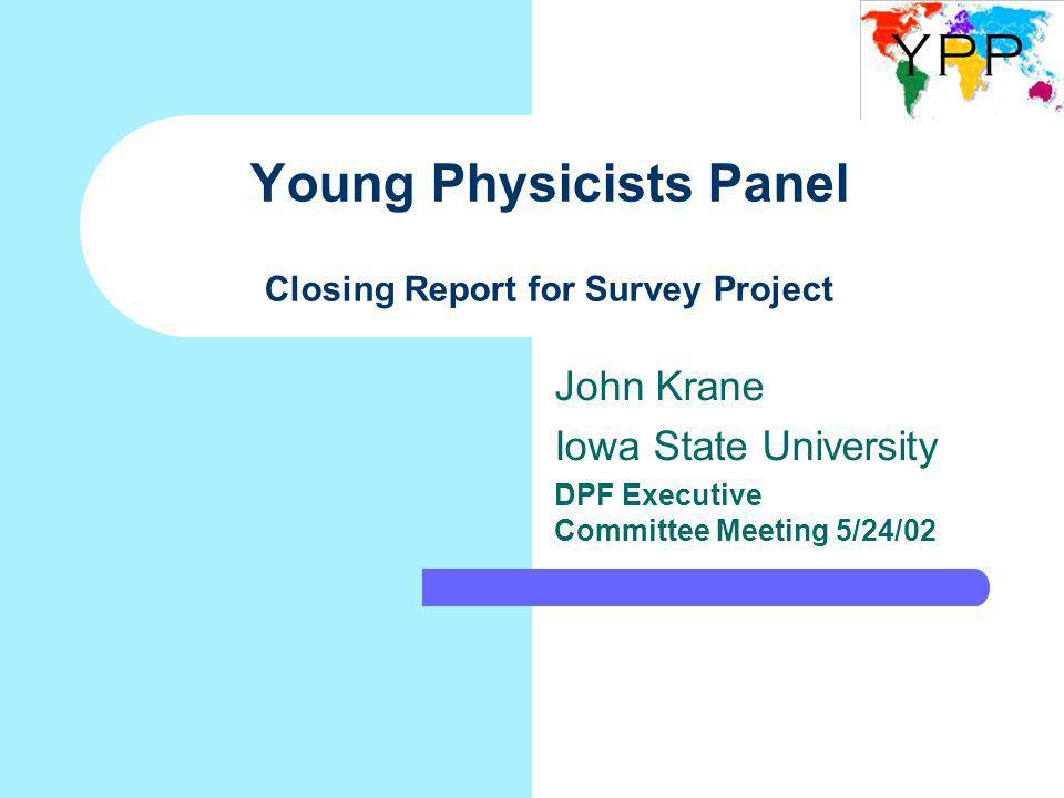 Young Physicists Panel Closing Report for Survey Project John Krane Iowa State University DPF Executive Committee Meeting 5/24/02