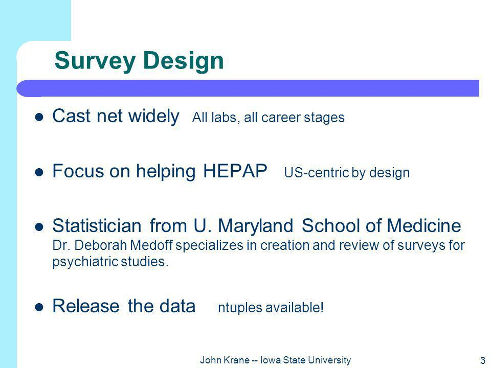 3 John Krane -- Iowa State University Survey Design Cast net widely All labs, all career stages Focus on helping HEPAP US-centric by design Statistician from U.
