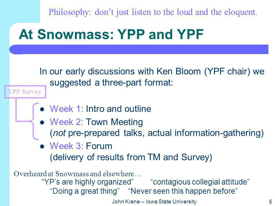 5 John Krane -- Iowa State University At Snowmass: YPP and YPF In our early discussions with Ken Bloom (YPF chair) we suggested a three-part format: Week 1: Intro and outline Week 2: Town Meeting (not pre-prepared talks, actual information-gathering) Week 3: Forum (delivery of results from TM and Survey) YPs are highly organized contagious collegial attitude Doing a great thing Never seen this happen before YPP Survey Philosophy: dont just listen to the loud and the eloquent.