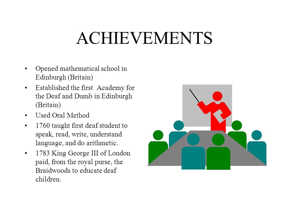 ACHIEVEMENTS Opened mathematical school in Edinburgh (Britain) Established the first Academy for the Deaf and Dumb in Edinburgh (Britain) Used Oral Method 1760 taught first deaf student to speak, read, write, understand language, and do arithmetic.
