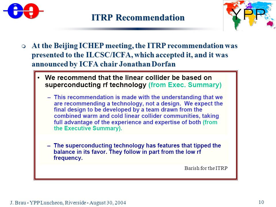 J. Brau - YPP Luncheon, Riverside - August 30, 2004 10 ITRP Recommendation At the Beijing ICHEP meeting, the ITRP recommendation was presented to the
