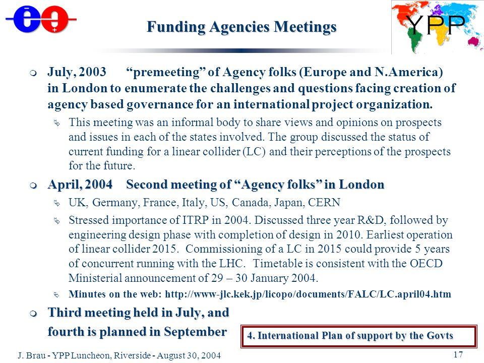 J. Brau - YPP Luncheon, Riverside - August 30, 2004 17 Funding Agencies Meetings July, 2003 premeeting of Agency folks (Europe and N.America) in Londo