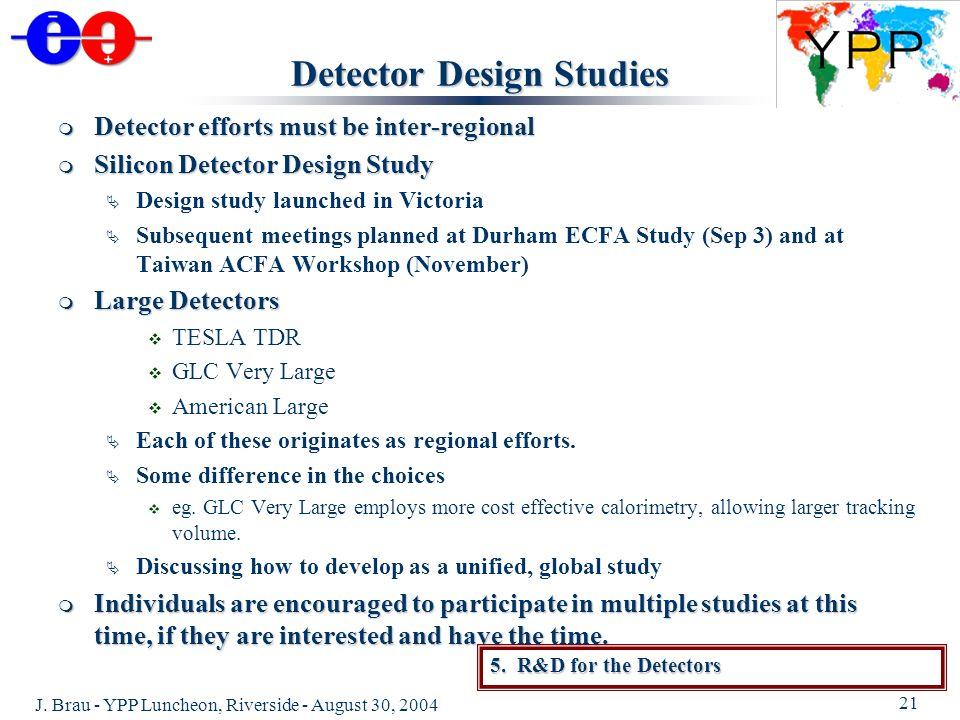 J. Brau - YPP Luncheon, Riverside - August 30, 2004 21 Detector Design Studies Detector efforts must be inter-regional Detector efforts must be inter-