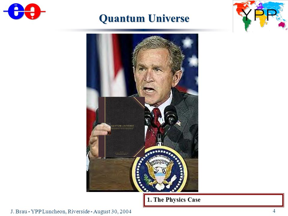 J. Brau - YPP Luncheon, Riverside - August 30, 2004 4 Quantum Universe 1. The Physics Case