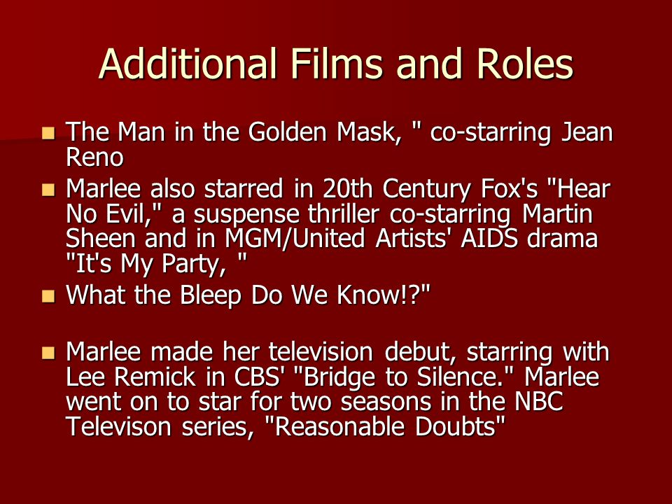 Additional Films and Roles The Man in the Golden Mask, co-starring Jean Reno The Man in the Golden Mask, co-starring Jean Reno Marlee also starred in 20th Century Fox s Hear No Evil, a suspense thriller co-starring Martin Sheen and in MGM/United Artists AIDS drama It s My Party, Marlee also starred in 20th Century Fox s Hear No Evil, a suspense thriller co-starring Martin Sheen and in MGM/United Artists AIDS drama It s My Party, What the Bleep Do We Know! What the Bleep Do We Know! Marlee made her television debut, starring with Lee Remick in CBS Bridge to Silence. Marlee went on to star for two seasons in the NBC Televison series, Reasonable Doubts Marlee made her television debut, starring with Lee Remick in CBS Bridge to Silence. Marlee went on to star for two seasons in the NBC Televison series, Reasonable Doubts
