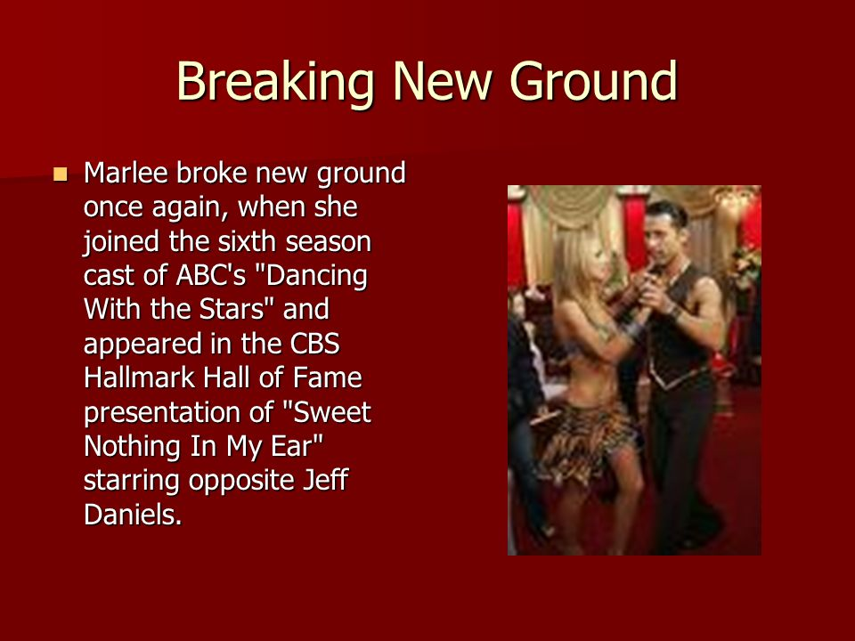 Breaking New Ground Marlee broke new ground once again, when she joined the sixth season cast of ABC s Dancing With the Stars and appeared in the CBS Hallmark Hall of Fame presentation of Sweet Nothing In My Ear starring opposite Jeff Daniels.