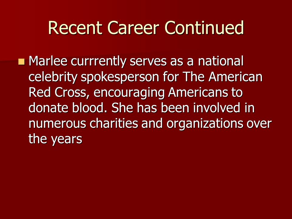 Recent Career Continued Marlee currrently serves as a national celebrity spokesperson for The American Red Cross, encouraging Americans to donate blood.