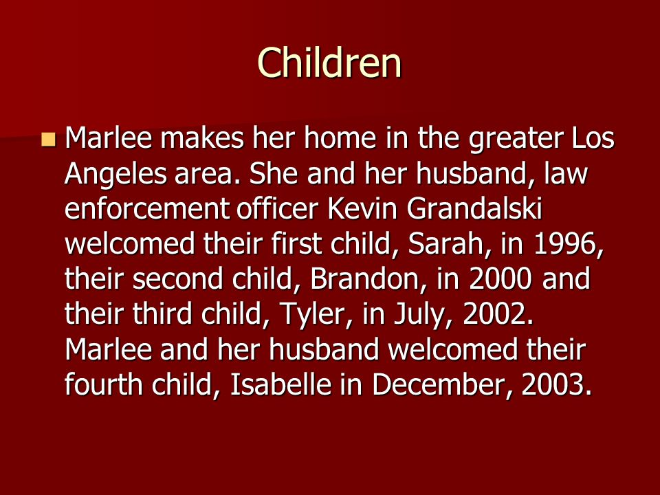 Children Marlee makes her home in the greater Los Angeles area.