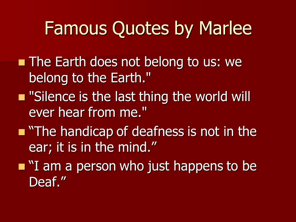 Famous Quotes by Marlee The Earth does not belong to us: we belong to the Earth. The Earth does not belong to us: we belong to the Earth. Silence is the last thing the world will ever hear from me. Silence is the last thing the world will ever hear from me. The handicap of deafness is not in the ear; it is in the mind.