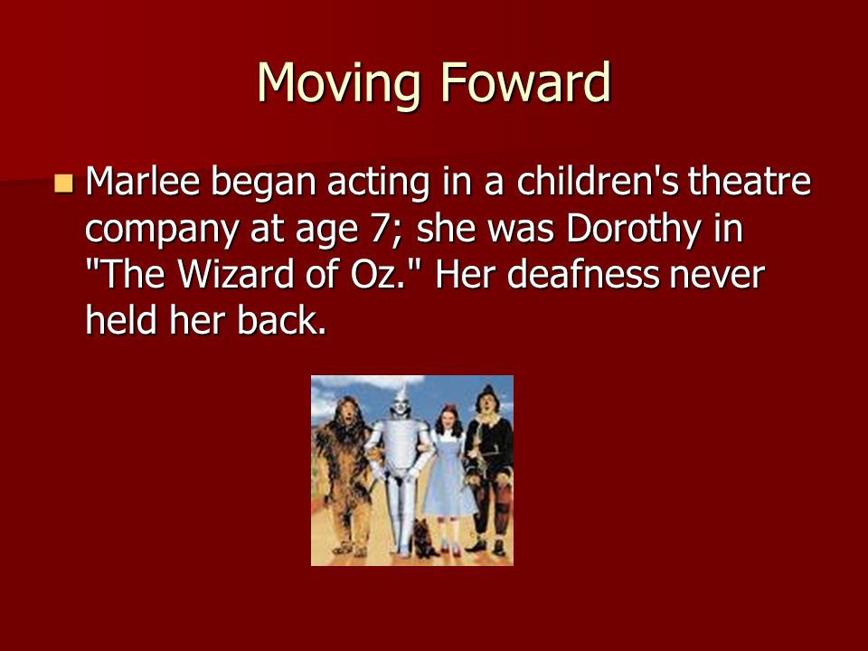 Moving Foward Marlee began acting in a children s theatre company at age 7; she was Dorothy in The Wizard of Oz. Her deafness never held her back.