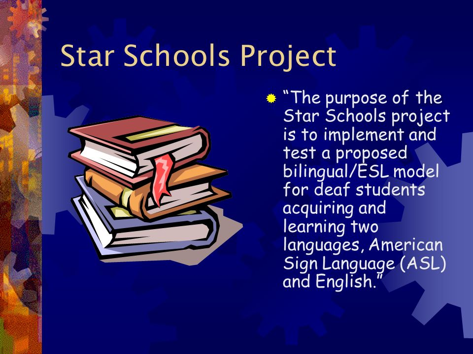 Star Schools Project The purpose of the Star Schools project is to implement and test a proposed bilingual/ESL model for deaf students acquiring and learning two languages, American Sign Language (ASL) and English.