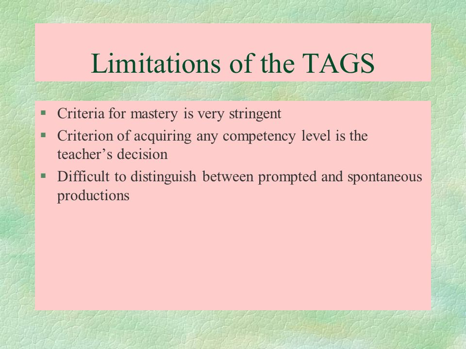 Limitations of the TAGS §Criteria for mastery is very stringent §Criterion of acquiring any competency level is the teachers decision §Difficult to di
