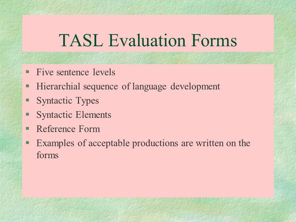 TASL Evaluation Forms §Five sentence levels §Hierarchial sequence of language development §Syntactic Types §Syntactic Elements §Reference Form §Exampl