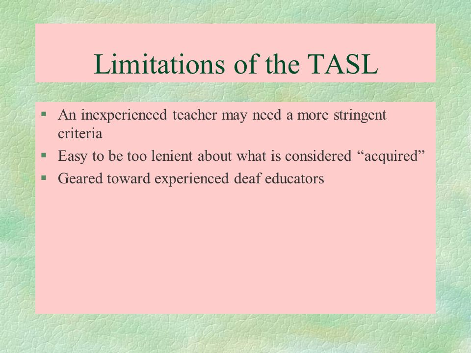 Limitations of the TASL §An inexperienced teacher may need a more stringent criteria §Easy to be too lenient about what is considered acquired §Geared
