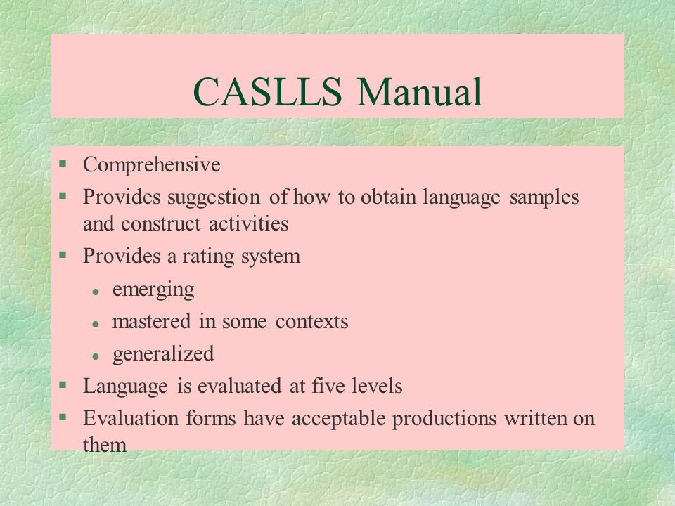CASLLS Manual §Comprehensive §Provides suggestion of how to obtain language samples and construct activities §Provides a rating system l emerging l ma