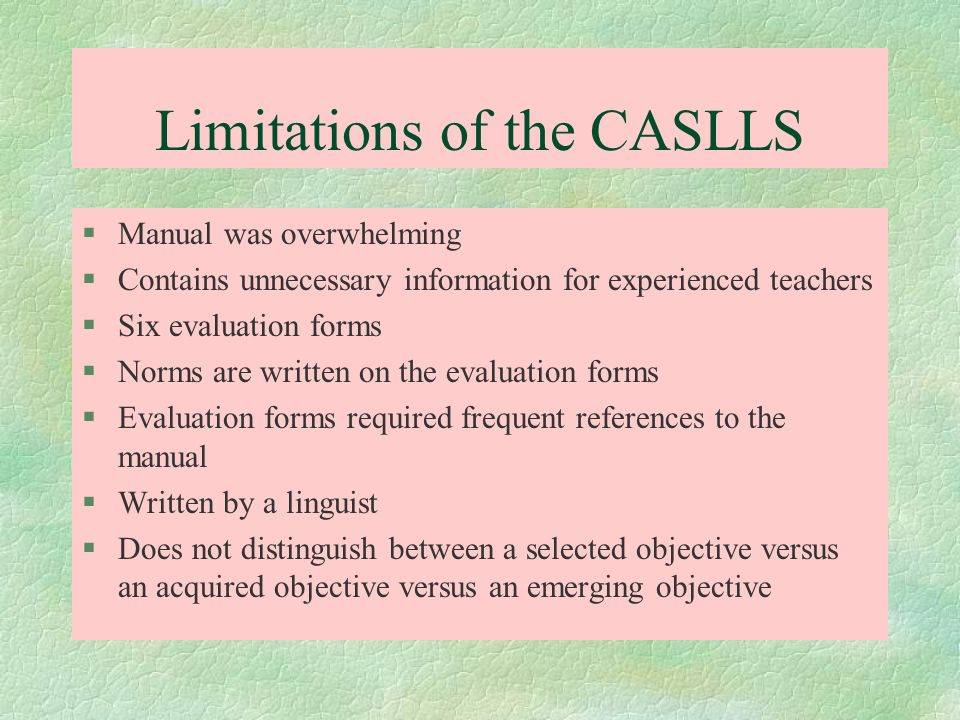 Limitations of the CASLLS §Manual was overwhelming §Contains unnecessary information for experienced teachers §Six evaluation forms §Norms are written