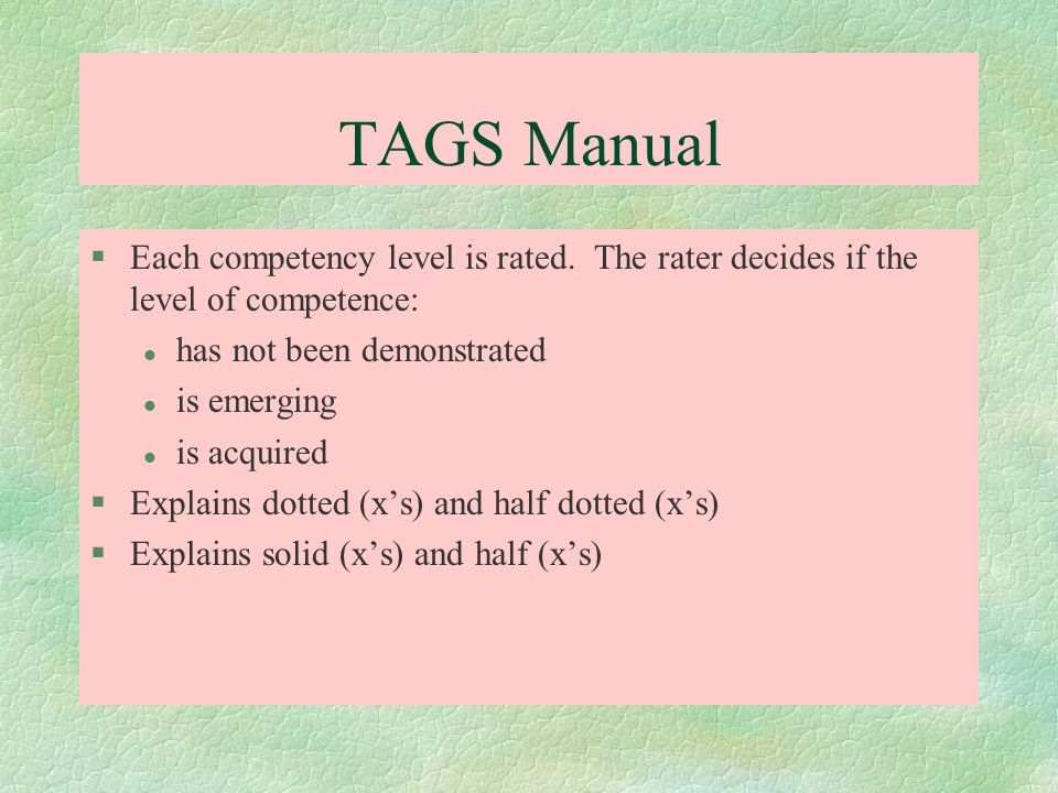 TAGS Manual §Each competency level is rated. The rater decides if the level of competence: l has not been demonstrated l is emerging l is acquired §Ex